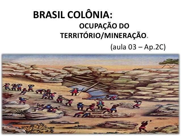 BRASIL COLÔNIA:OCUPAÇÃO DOTERRITÓRIO/MINERAÇÃO.(aula 03 – Ap.2C)