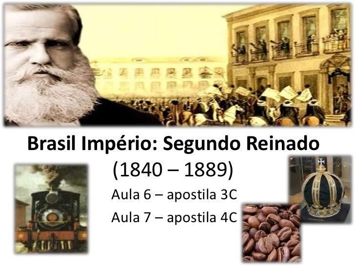 Brasil Império: Segundo Reinado          (1840 – 1889)        Aula 6 – apostila 3C        Aula 7 – apostila 4C