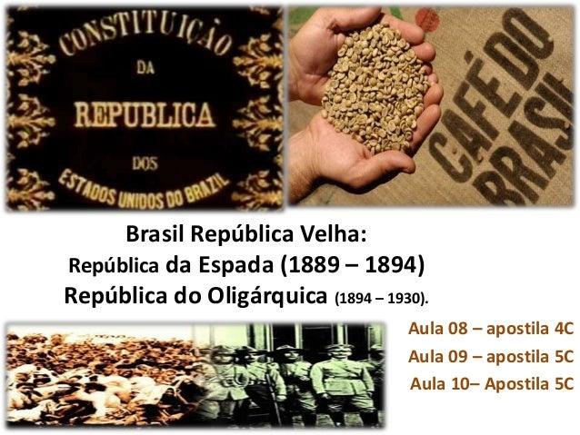 Brasil República Velha: República da Espada (1889 – 1894) República do Oligárquica (1894 – 1930). Aula 08 – apostila 4C Au...