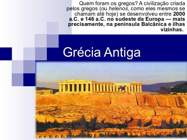 Quem foram os gregos? A civilização criadapelos gregos (ou helenos, como eles mesmos se   chamam até hoje) se desenvolveu ...