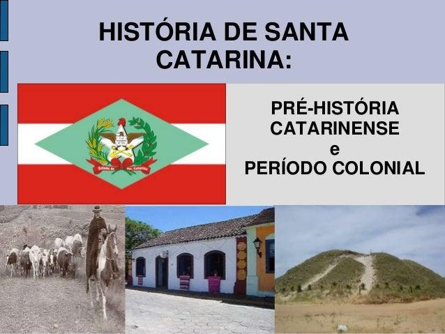 HISTÓRIA DE SANTA    CATARINA:           PRÉ-HISTÓRIA           CATARINENSE                 e         PERÍODO COLONIAL