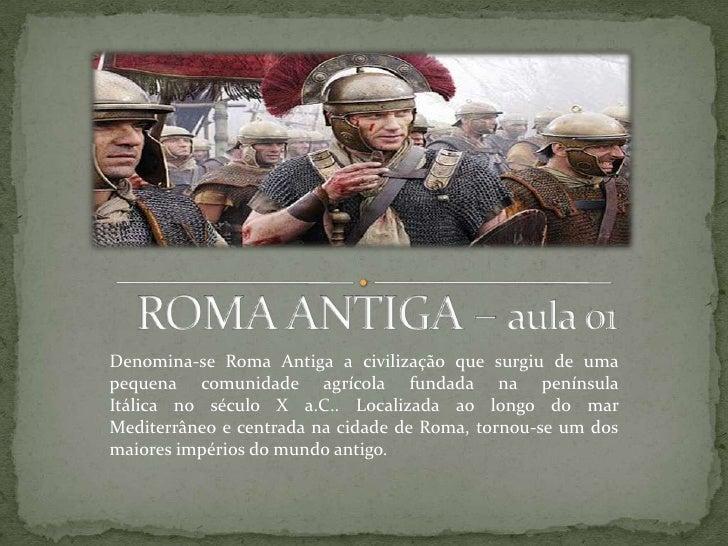 Denomina-se Roma Antiga a civilização que surgiu de umapequena comunidade agrícola fundada na penínsulaItálica no século X...