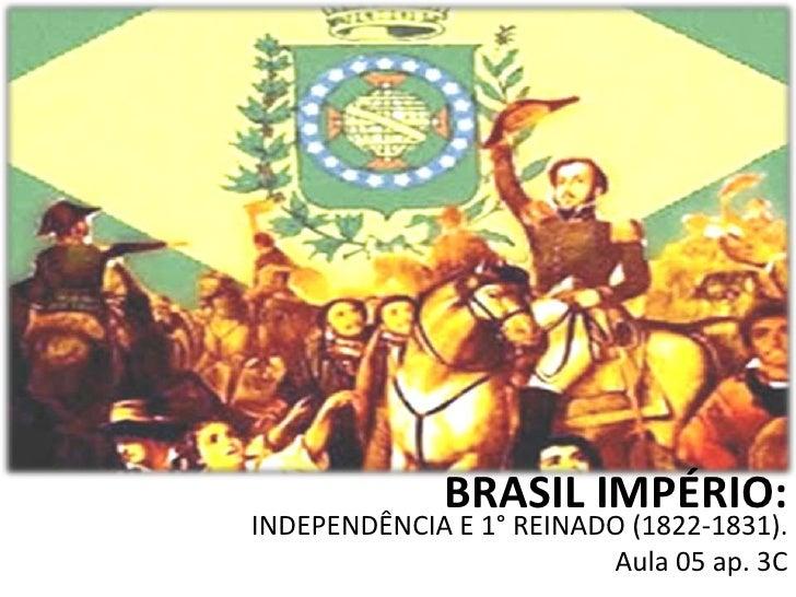 BRASIL IMPÉRIO:INDEPENDÊNCIA E 1° REINADO (1822-1831).                         Aula 05 ap. 3C