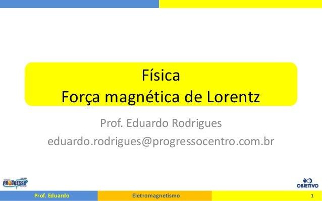 Prof. Eduardo Eletromagnetismo Física Força magnética de Lorentz Prof. Eduardo Rodrigues eduardo.rodrigues@progressocentro...