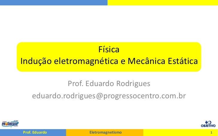 FísicaIndução eletromagnética e Mecânica Estática<br />Prof. Eduardo Rodrigues<br />eduardo.rodrigues@progressocentro.com....