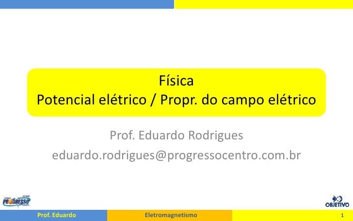 FísicaPotencial elétrico / Propr. do campo elétrico<br />Prof. Eduardo Rodrigues<br />eduardo.rodrigues@progressocentro.co...