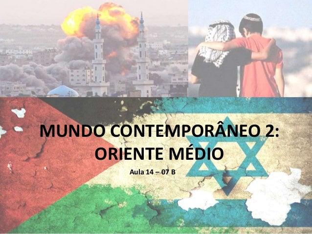 MUNDO CONTEMPORÂNEO 2: ORIENTE MÉDIO Aula 14 – 07 B