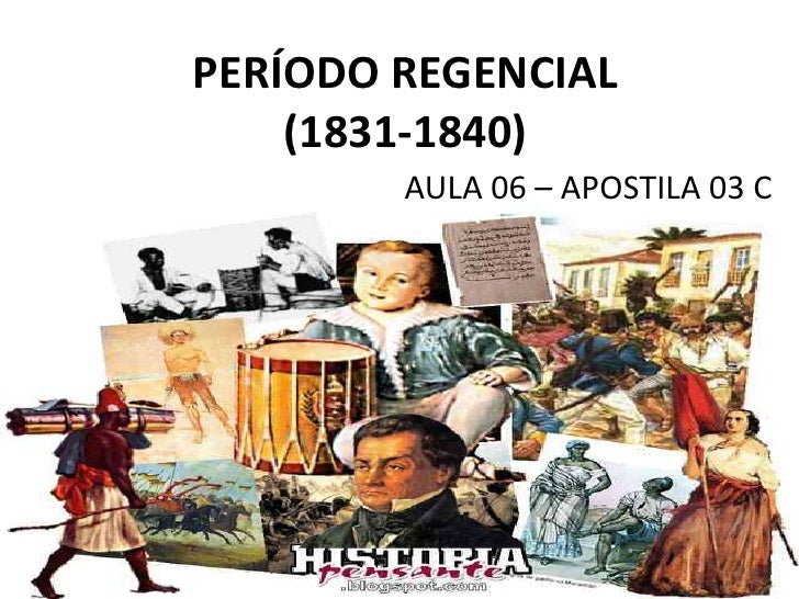 PERÍODO REGENCIAL    (1831-1840)        AULA 06 – APOSTILA 03 C