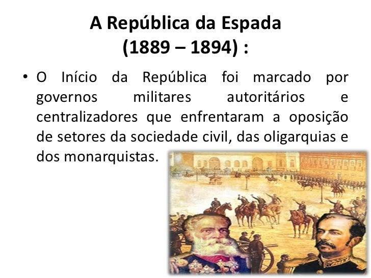 A República da Espada             (1889 – 1894) :• O Início da República foi marcado por  governos      militares      aut...