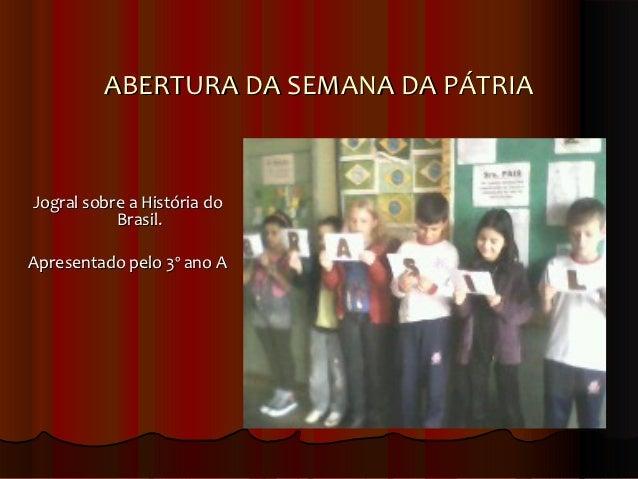 ABERTURA DA SEMANA DA PÁTRIAJogral sobre a História do           Brasil.Apresentado pelo 3º ano A