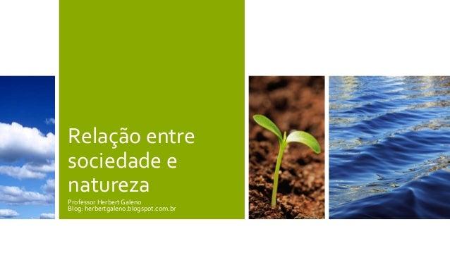 Relação entre sociedade e natureza Professor Herbert Galeno Blog: herbertgaleno.blogspot.com.br