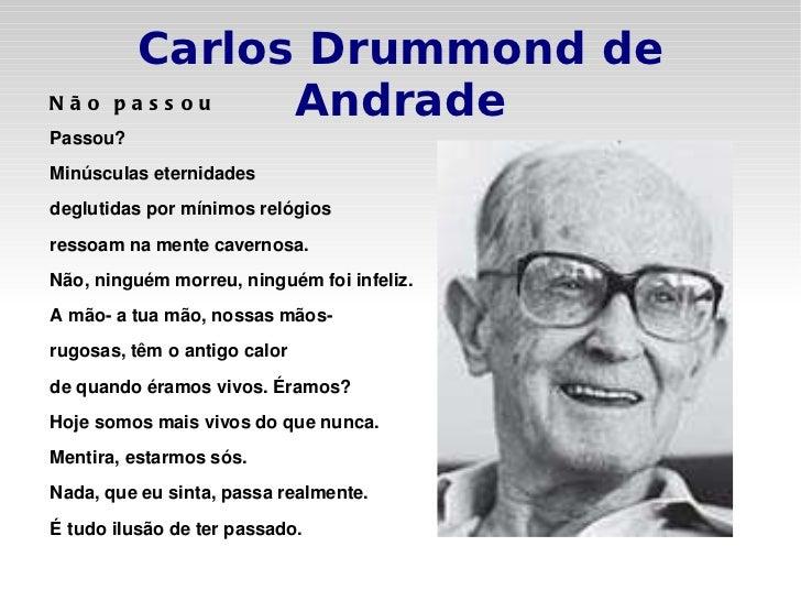 Carlos Drummond de Andrade Não passou Passou? Minúsculas eternidades deglutidas por mínimos relógios ressoam na mente cave...