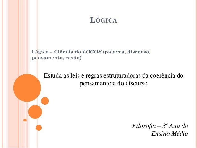 LÓGICA Lógica – Ciência do LOGOS (palavra, discurso, pensamento, razão) Estuda as leis e regras estruturadoras da coerênci...