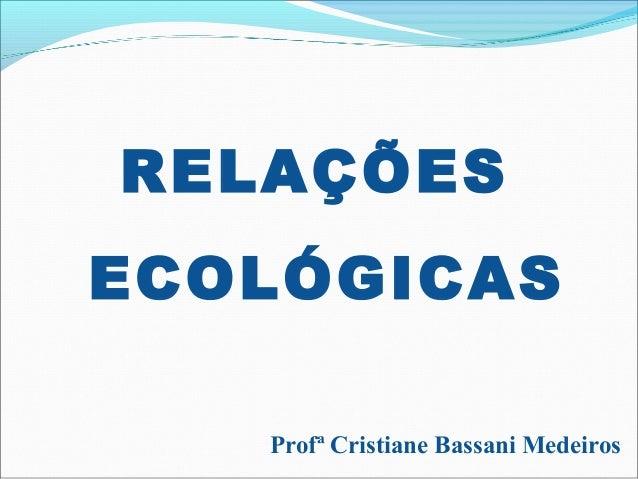 RELAÇÕES ECOLÓGICAS Profª Cristiane Bassani Medeiros