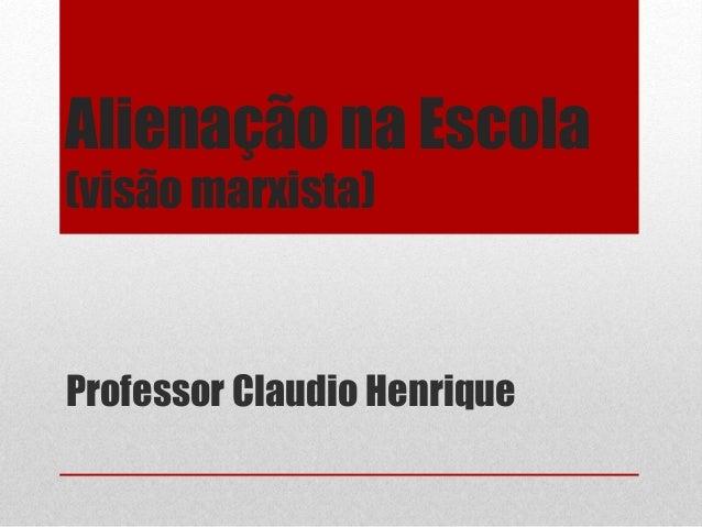 Alienação na Escola  (visão marxista)  Professor Claudio Henrique