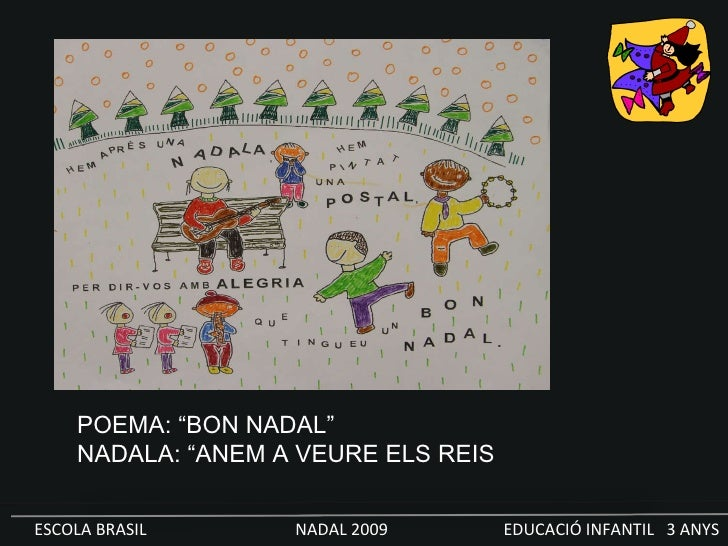 "ESCOLA BRASIL  NADAL 2009  EDUCACIÓ INFANTIL  3 ANYS POEMA: ""BON NADAL"" NADALA: ""ANEM A VEURE ELS REIS"