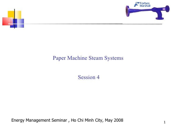 <ul><li>Paper Machine Steam Systems  </li></ul><ul><li>Session 4 </li></ul>Energy Management Seminar , Ho Chi Minh City, M...