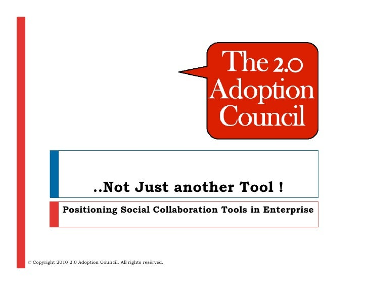 ..Not Just another Tool !                Positioning Social Collaboration Tools in Enterprise     © Copyright 2010 2.0 Ado...
