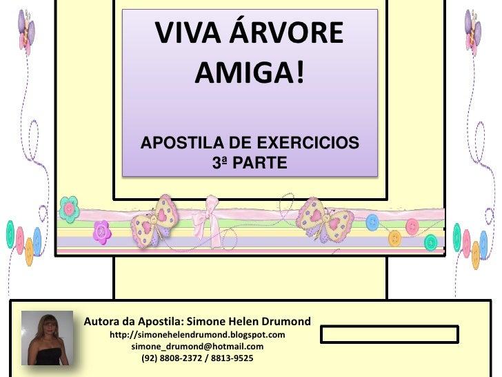 VIVA ÁRVORE                AMIGA!          APOSTILA DE EXERCICIOS                 3ª PARTEAutora da Apostila: Simone Helen...