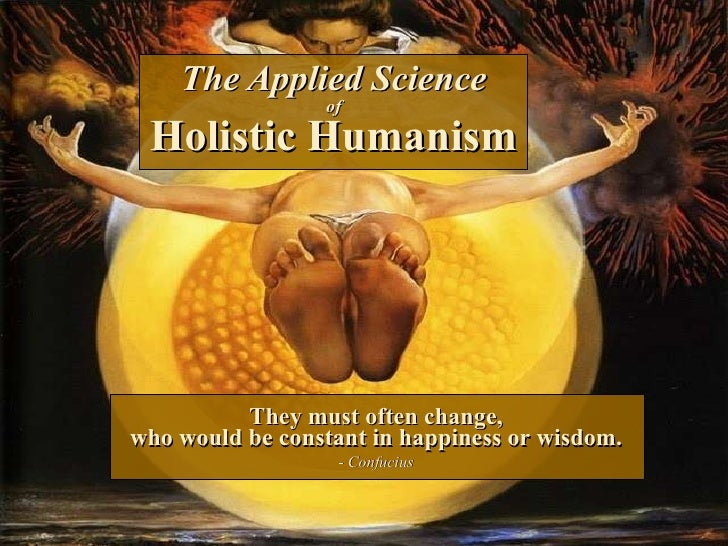 The Applied Science of Holistic Humanism They must often change, who would be constant in happiness or wisdom. - Confucius