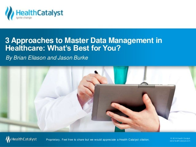 3 Approaches to Master Data Management in  Healthcare: What's Best for You?  By Brian Eliason and Jason Burke  © 2014 Heal...