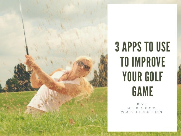 3 APPS TO USE TO IMPROVE YOUR GOLF GAME B Y : A L B E R T O W A S H I N G T O N