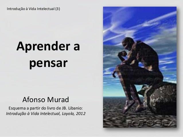 Aprender a pensar Afonso Murad Esquema a partir do livro de JB. Libanio: Introdução à Vida Intelectual, Loyola, 2012 Intro...