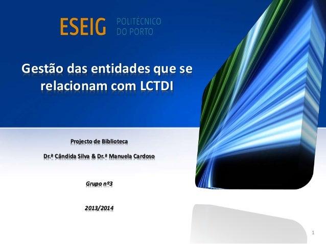 Gestão das entidades que se relacionam com LCTDI Projecto de Biblioteca Dr.ª Cândida Silva & Dr.ª Manuela Cardoso Grupo nº...