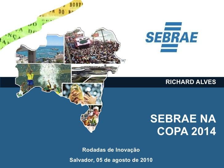 SEBRAE NA  COPA 2014 RICHARD ALVES Rodadas de Inovação Salvador, 05 de agosto de 2010