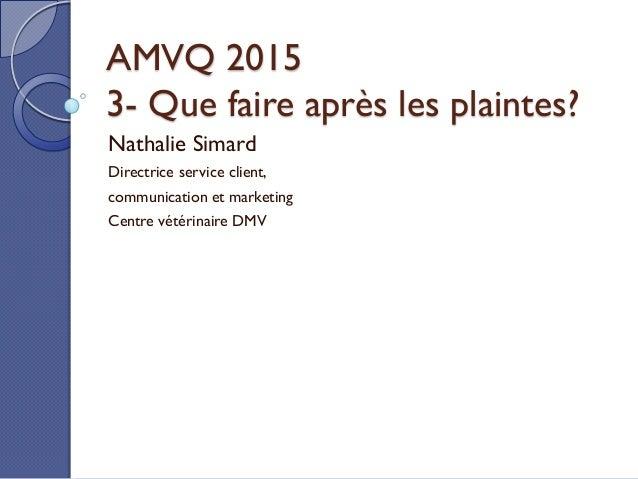 AMVQ 2015 3- Que faire après les plaintes? Nathalie Simard Directrice service client, communication et marketing Centre vé...