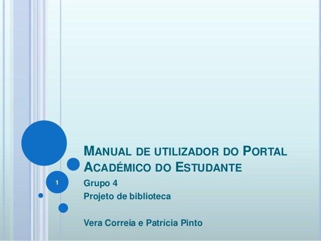 MANUAL DE UTILIZADOR DO PORTAL ACADÉMICO DO ESTUDANTE Grupo 4 Projeto de biblioteca Vera Correia e Patrícia Pinto 1