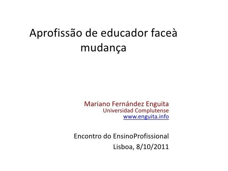 Aprofissão de educador faceà mudança<br />Mariano Fernández Enguita<br />Universidad Complutense<br />www.enguita.info<br ...