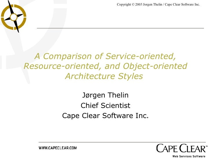 A Comparison of Service-oriented, Resource-oriented, and Object-oriented Architecture Styles   Jørgen Thelin Chief Scienti...
