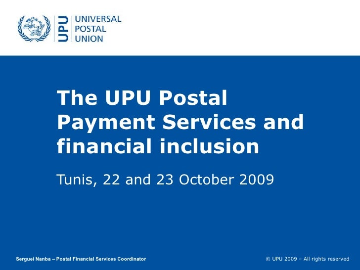 The UPU Postal Payment Services and financial inclusion Tunis, 22 and 23 October 2009 Serguei Nanba – Postal Financial Ser...
