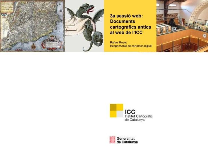 3a sessió web: Documents cartogràfics antics al web de l'ICCRafael RosetResponsable de cartoteca digital<br />