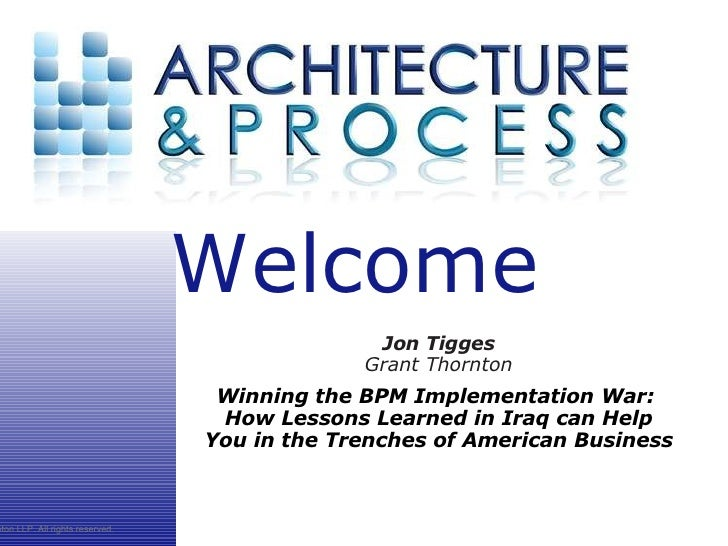 Jon Tigges Grant Thornton Winning the BPM Implementation War: How Lessons Learned in Iraq can Help You in the Trenches of...