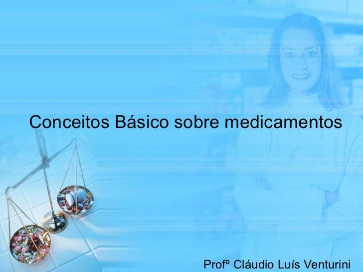 Conceitos Básico sobre medicamentos Profº Cláudio Luís Venturini