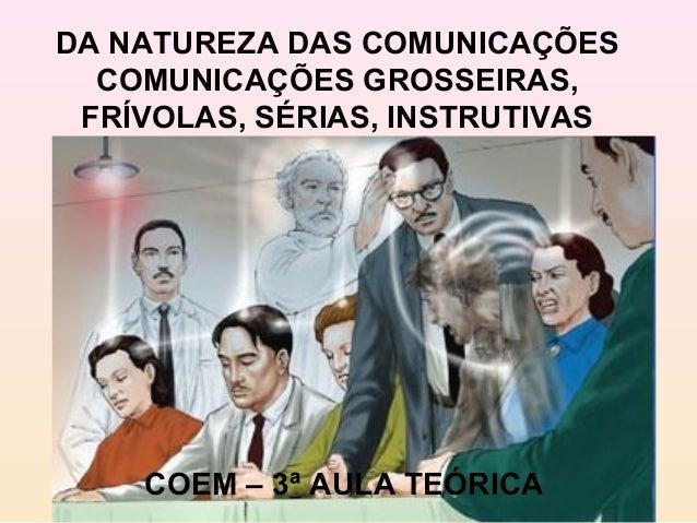 DA NATUREZA DAS COMUNICAÇÕES  COMUNICAÇÕES GROSSEIRAS, FRÍVOLAS, SÉRIAS, INSTRUTIVAS    COEM – 3ª AULA TEÓRICA