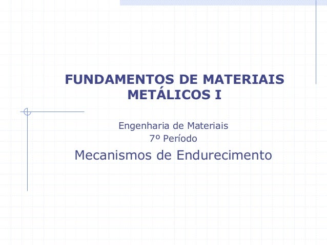 FUNDAMENTOS DE MATERIAIS METÁLICOS I Engenharia de Materiais 7º Período Mecanismos de Endurecimento