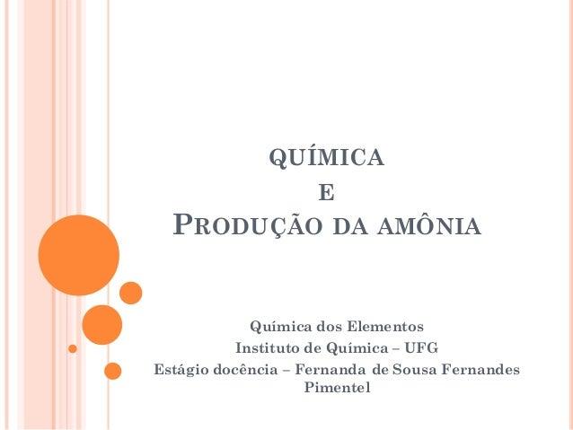 QUÍMICA E PRODUÇÃO DA AMÔNIA Química dos Elementos Instituto de Química – UFG Estágio docência – Fernanda de Sousa Fernand...