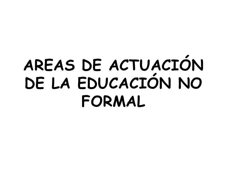 AREAS DE ACTUACIÓN DE LA EDUCACIÓN NO FORMAL<br />