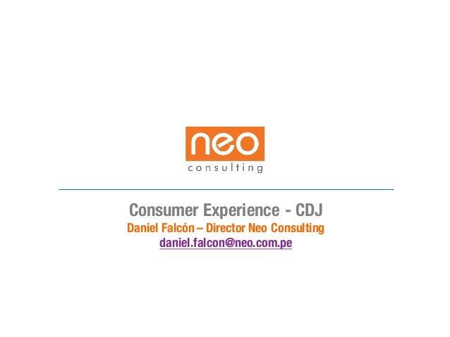 Consumer Experience - CDJ Daniel Falcón– Director Neo Consulting daniel.falcon@neo.com.pe