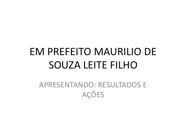EM PREFEITO MAURILIO DE  SOUZA LEITE FILHO  APRESENTANDO: RESULTADOS E  AÇÕES