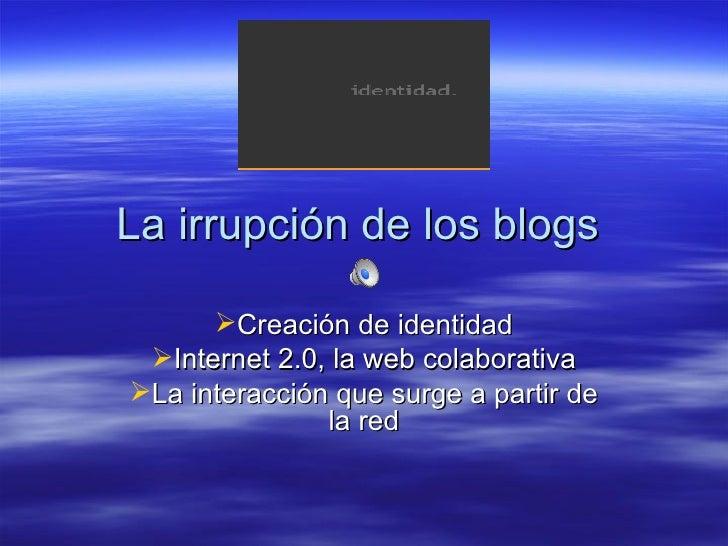 La irrupción de los blogs  <ul><li>Creación de identidad </li></ul><ul><li>Internet 2.0, la web colaborativa </li></ul><ul...