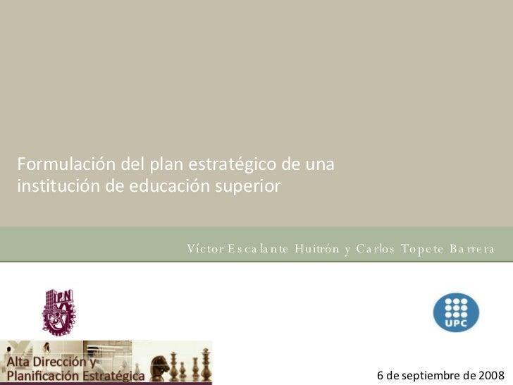 Formulación del plan estratégico de una institución de educación superior  Víctor Escalante Huitrón y Carlos Topete Barrer...