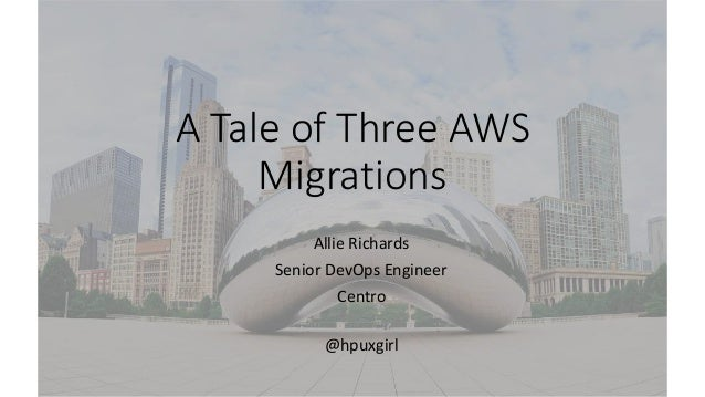 A Tale of Three AWS Migrations Allie Richards Senior DevOps Engineer Centro @hpuxgirl
