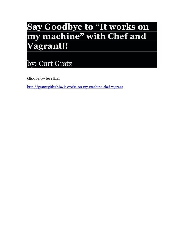 """Say Goodbye to """"It works on my machine"""" with Chef and Vagrant!! by: Curt Gratz       Click  Below  for  slides ..."""