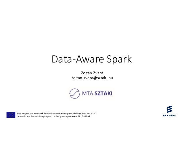 Data-Aware Spark Zoltán	Zvara zoltan.zvara@sztaki.hu This	project	has	received	funding	from	the	European	Union's	Horizon	2...