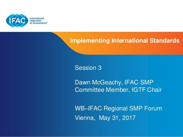 Page 1 | Proprietary and Copyrighted Information Implementing International Standards Session 3 Dawn McGeachy, IFAC SMP Co...