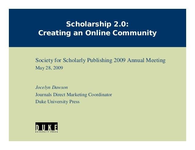 Scholarship 2.0: Creating an Online CommunitySociety for Scholarly Publishing 2009 Annual MeetingMay 28, 2009Jocelyn Dawso...